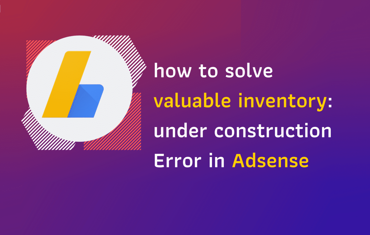 Google Adsense Valuable Inventory- Under Construction Error: How to fix it?